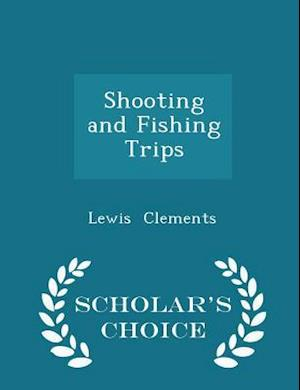 Shooting and Fishing Trips - Scholar's Choice Edition af Lewis Clements