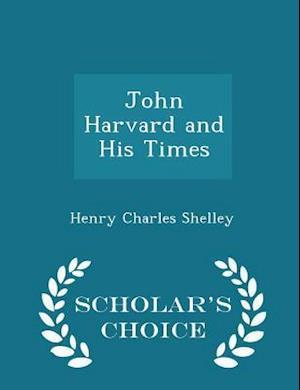 John Harvard and His Times - Scholar's Choice Edition af Henry Charles Shelley