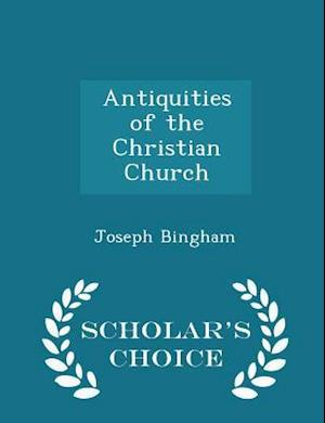 Antiquities of the Christian Church - Scholar's Choice Edition af Joseph Bingham
