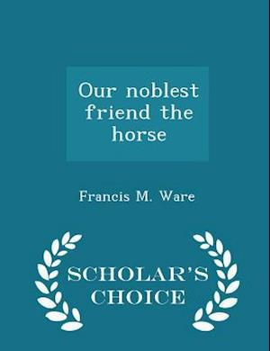 Our Noblest Friend the Horse - Scholar's Choice Edition af Francis M. Ware