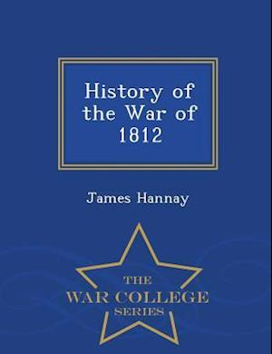 History of the War of 1812 - War College Series af James Hannay