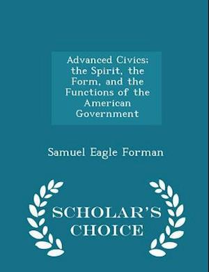 Advanced Civics; The Spirit, the Form, and the Functions of the American Government - Scholar's Choice Edition af Samuel Eagle Forman