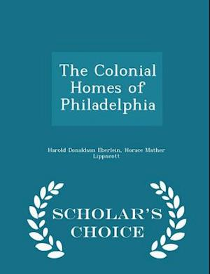 The Colonial Homes of Philadelphia - Scholar's Choice Edition af Harold Donaldson Eberlein