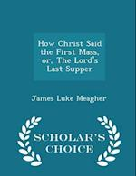 How Christ Said the First Mass, Or, the Lord's Last Supper - Scholar's Choice Edition af James Luke Meagher