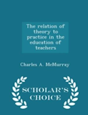The Relation of Theory to Practice in the Education of Teachers - Scholar's Choice Edition af Charles a. McMurray