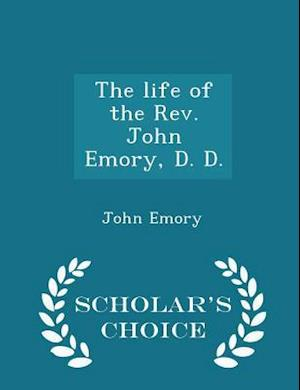 The Life of the REV. John Emory, D. D. - Scholar's Choice Edition af John Emory