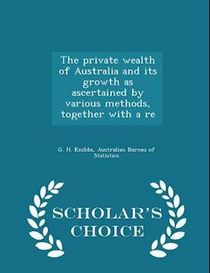 The Private Wealth of Australia and Its Growth as Ascertained by Various Methods, Together with a Re - Scholar's Choice Edition af G. H. Knibbs