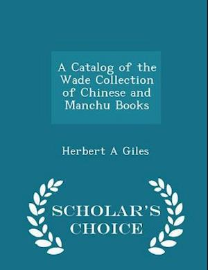 A Catalog of the Wade Collection of Chinese and Manchu Books - Scholar's Choice Edition af Herbert a. Giles