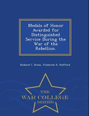 Medals of Honor Awarded for Distinguished Service During the War of the Rebellion. - War College Series af Frederick H. Stafford, Richard C. Drum