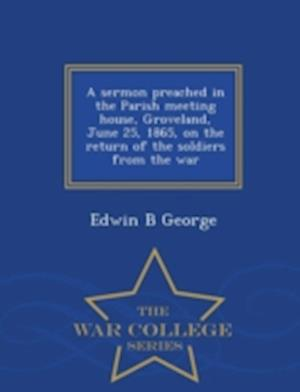 A Sermon Preached in the Parish Meeting House, Groveland, June 25, 1865, on the Return of the Soldiers from the War - War College Series af Edwin B. George