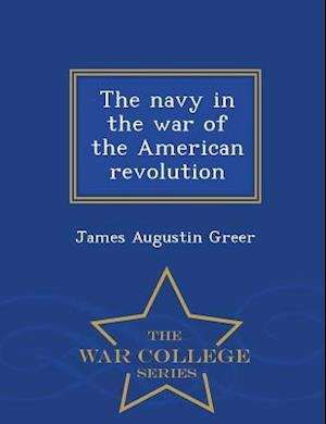 The Navy in the War of the American Revolution - War College Series af James Augustin Greer