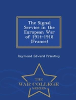 The Signal Service in the European War of 1914-1918 (France) - War College Series af Raymond Edward Priestley