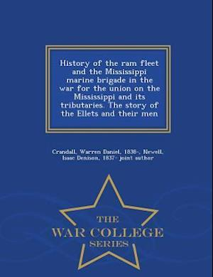 History of the RAM Fleet and the Mississippi Marine Brigade in the War for the Union on the Mississippi and Its Tributaries. the Story of the Ellets and Their Men - War College Series af Warren Daniel Crandall