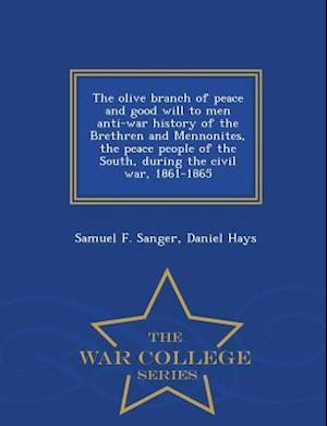 The Olive Branch of Peace and Good Will to Men Anti-War History of the Brethren and Mennonites, the Peace People of the South, During the Civil War, 1 af Daniel Hays, Samuel F. Sanger
