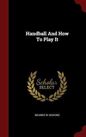 Handball and How to Play It af Maurice W. Deshong