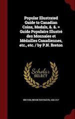 Popular Illustrated Guide to Canadian Coins, Medals, &. &. = Guide Populaire Illustre Des Monnaies Et Medailles Canadiennes, Etc., Etc. / By P.N. Bret af Pierre Napoleon Breton