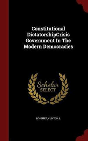 Constitutional Dictatorshipcrisis Government in the Modern Democracies af Clinton L. Rossiter