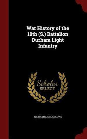 War History of the 18th (S.) Battalion Durham Light Infantry af William Douglas Lowe