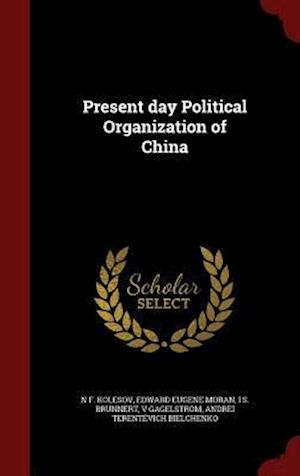 Present Day Political Organization of China af N. F. Kolesov, Edward Eugene Moran, I. S. Brunnert