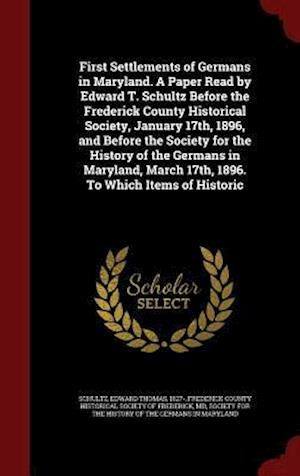First Settlements of Germans in Maryland. a Paper Read by Edward T. Schultz Before the Frederick County Historical Society, January 17th, 1896, and Be af Edward Thomas Schultz