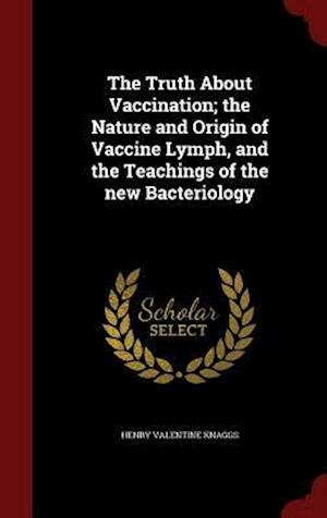 The Truth about Vaccination; The Nature and Origin of Vaccine Lymph, and the Teachings of the New Bacteriology af Henry Valentine Knaggs