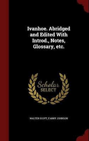 Ivanhoe. Abridged and Edited with Introd., Notes, Glossary, Etc. af Fanny Johnson, Walter Scott