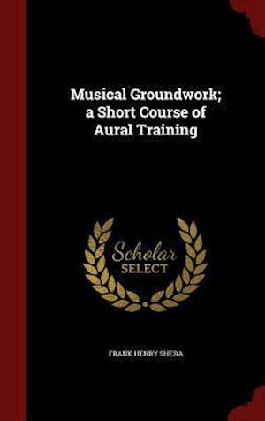 Musical Groundwork; A Short Course of Aural Training af Frank Henry Shera