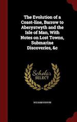 The Evolution of a Coast-Line, Barrow to Aberystwyth and the Isle of Man, with Notes on Lost Towns, Submarine Discoveries, &C af William Ashton
