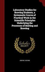 Laboratory Studies for Brewing Students, a Systematic Course of Practical Work in the Scientific Principles Underlying the Processes of Malting and Br af Adrian J. Brown