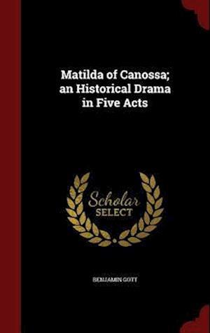 Matilda of Canossa; An Historical Drama in Five Acts af Benjamin Gott