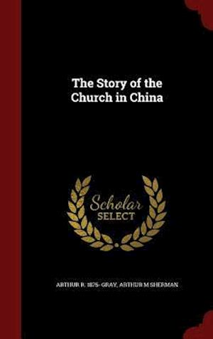 The Story of the Church in China af Arthur M. Sherman, Arthur R. 1875- Gray