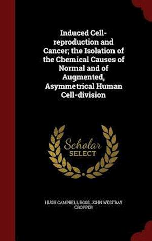 Induced Cell-Reproduction and Cancer; The Isolation of the Chemical Causes of Normal and of Augmented, Asymmetrical Human Cell-Division af Hugh Campbell Ross, John Westray Cropper