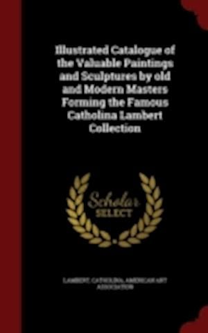 Illustrated Catalogue of the Valuable Paintings and Sculptures by Old and Modern Masters Forming the Famous Catholina Lambert Collection af Catholina Lambert