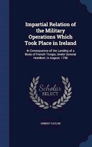 Impartial Relation of the Military Operations Which Took Place in Ireland af Hubert Taylor