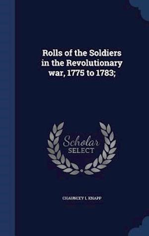 Rolls of the Soldiers in the Revolutionary War, 1775 to 1783; af Chauncey L. Knapp