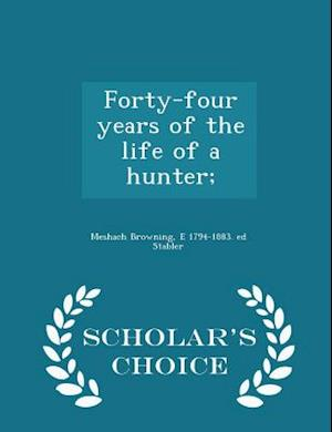 Forty-Four Years of the Life of a Hunter; - Scholar's Choice Edition af Meshach Browning