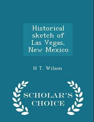 Historical Sketch of Las Vegas, New Mexico - Scholar's Choice Edition af H. T. Wilson