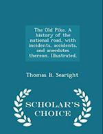 The Old Pike. a History of the National Road, with Incidents, Accidents, and Anecdotes Thereon. Illustrated. - Scholar's Choice Edition af Thomas B. Searight