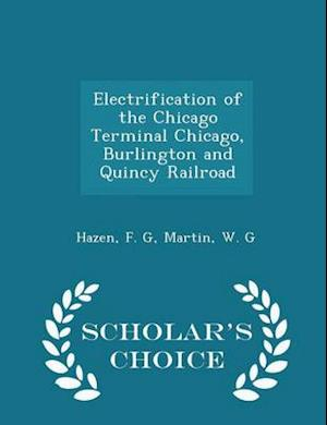 Electrification of the Chicago Terminal Chicago, Burlington and Quincy Railroad - Scholar's Choice Edition af F. G. Hazen, W. G. Martin