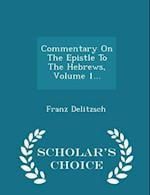 Commentary on the Epistle to the Hebrews, Volume 1... - Scholar's Choice Edition af Franz Delitzsch