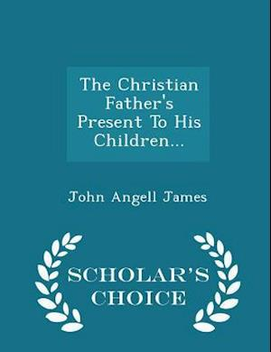 The Christian Father's Present to His Children... - Scholar's Choice Edition af John Angell James