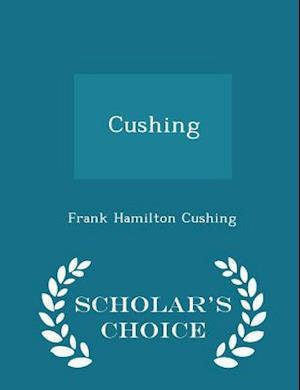Cushing - Scholar's Choice Edition af Frank Hamilton Cushing