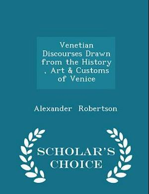 Venetian Discourses Drawn from the History, Art & Customs of Venice - Scholar's Choice Edition af Alexander Robertson