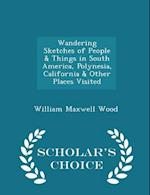 Wandering Sketches of People & Things in South America, Polynesia, California & Other Places Visited - Scholar's Choice Edition af William Maxwell Wood