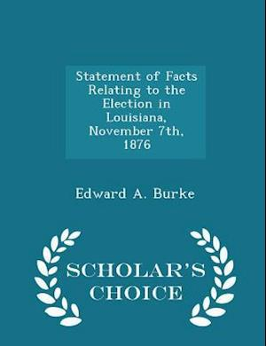 Statement of Facts Relating to the Election in Louisiana, November 7th, 1876 - Scholar's Choice Edition af Edward a. Burke