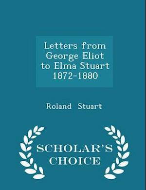 Letters from George Eliot to Elma Stuart 1872-1880 - Scholar's Choice Edition af Roland Stuart