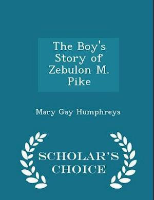 The Boy's Story of Zebulon M. Pike - Scholar's Choice Edition af Mary Gay Humphreys