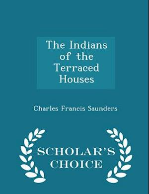 The Indians of the Terraced Houses - Scholar's Choice Edition af Charles Francis Saunders