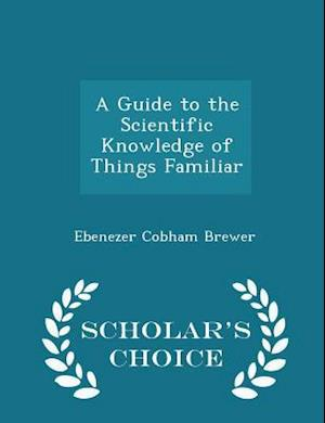A Guide to the Scientific Knowledge of Things Familiar - Scholar's Choice Edition af Ebenezer Cobham Brewer