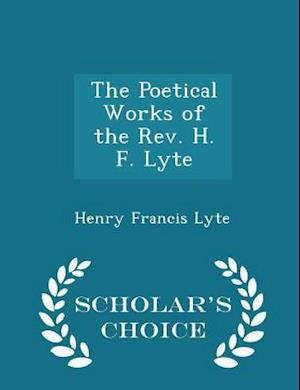 The Poetical Works of the REV. H. F. Lyte - Scholar's Choice Edition af Henry Francis Lyte